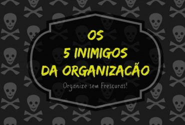Os 5 grandes inimigos da organização e como acabar com eles