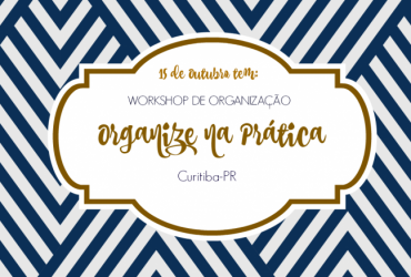 I Workshop Organize (e Harmonize) sem Frescuras em Curitiba- 15 de Outubro